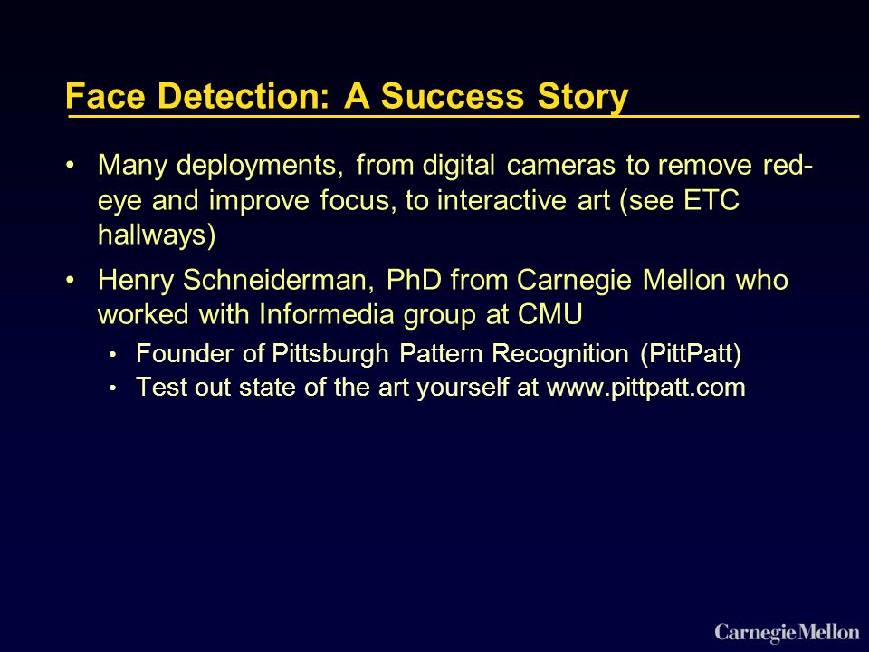 Face Detection: A Success Story Many deployments, from digital cameras to remove red- eye and improve focus, to interactive art (see ETC hallways) Henry Schneiderman, PhD from Carnegie Mellon who worked with Informedia group at CMU Founder of Pittsburgh Pattern Recognition (PittPatt) Test out state of the art yourself at www.pittpatt.com
