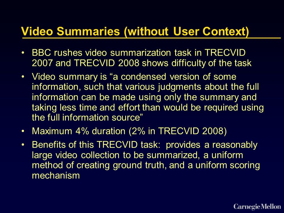 Video Summaries (without User Context) BBC rushes video summarization task in TRECVID 2007 and TRECVID 2008 shows difficulty of the task Video summary is a condensed version of some information, such that various judgments about the full information can be made using only the summary and taking less time and effort than would be required using the full information source Maximum 4% duration (2% in TRECVID 2008) Benefits of this TRECVID task: provides a reasonably large video collection to be summarized, a uniform method of creating ground truth, and a uniform scoring mechanism