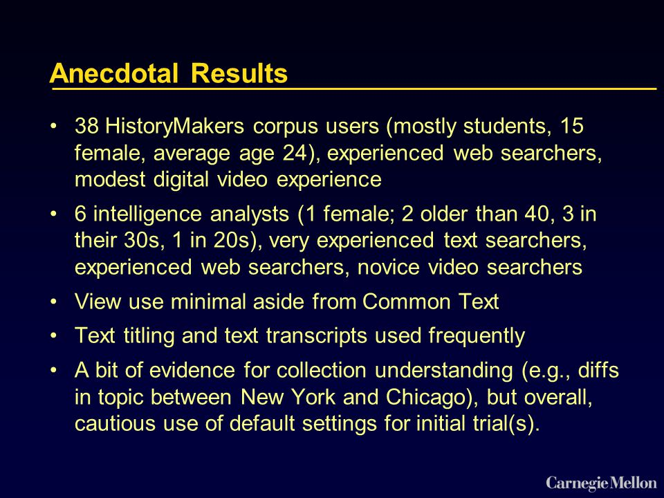 Anecdotal Results 38 HistoryMakers corpus users (mostly students, 15 female, average age 24), experienced web searchers, modest digital video experience 6 intelligence analysts (1 female; 2 older than 40, 3 in their 30s, 1 in 20s), very experienced text searchers, experienced web searchers, novice video searchers View use minimal aside from Common Text Text titling and text transcripts used frequently A bit of evidence for collection understanding (e.g., diffs in topic between New York and Chicago), but overall, cautious use of default settings for initial trial(s).