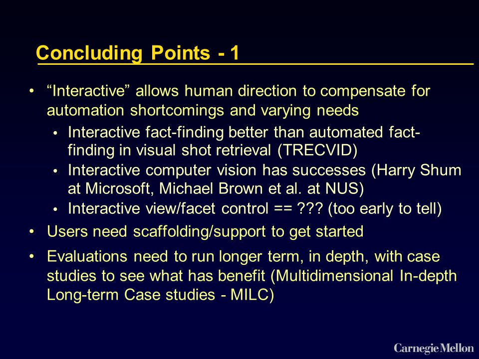 Concluding Points - 1 Interactive allows human direction to compensate for automation shortcomings and varying needs Interactive fact-finding better than automated fact- finding in visual shot retrieval (TRECVID) Interactive computer vision has successes (Harry Shum at Microsoft, Michael Brown et al.