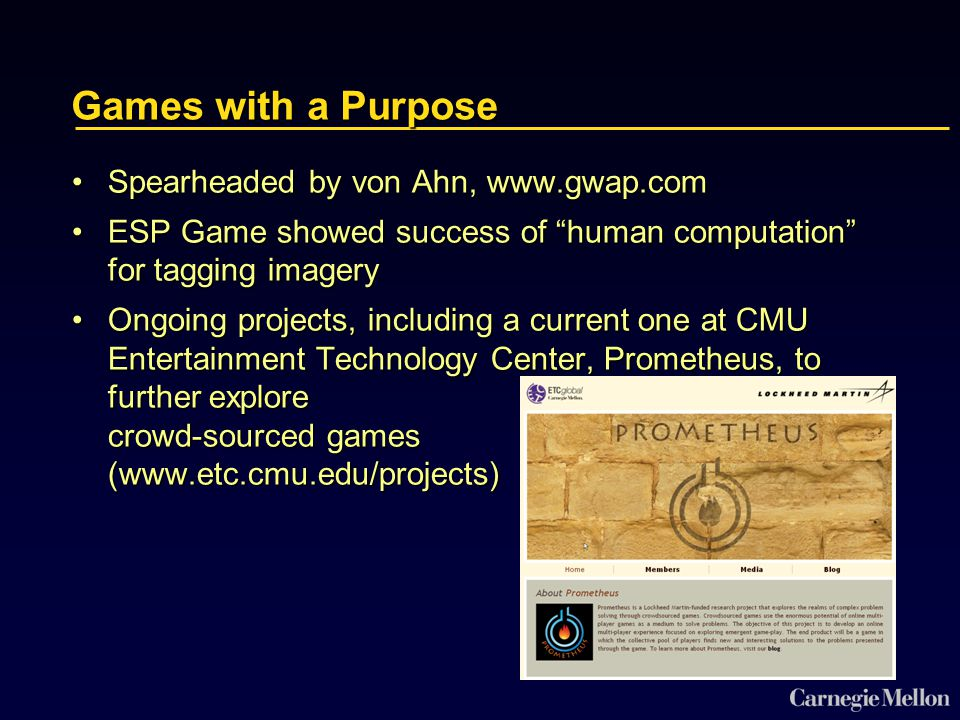 Games with a Purpose Spearheaded by von Ahn, www.gwap.comSpearheaded by von Ahn, www.gwap.com ESP Game showed success of human computation for tagging imageryESP Game showed success of human computation for tagging imagery Ongoing projects, including a current one at CMU Entertainment Technology Center, Prometheus, to further explore crowd-sourced games (www.etc.cmu.edu/projects)Ongoing projects, including a current one at CMU Entertainment Technology Center, Prometheus, to further explore crowd-sourced games (www.etc.cmu.edu/projects)