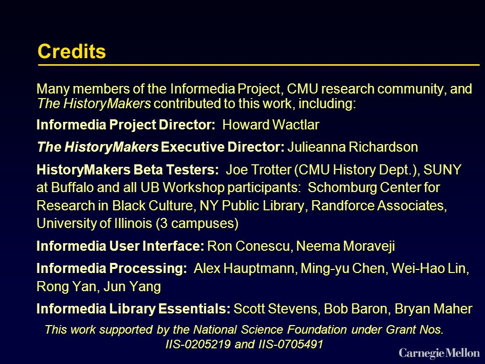 Credits Many members of the Informedia Project, CMU research community, and The HistoryMakers contributed to this work, including: Informedia Project Director: Howard Wactlar The HistoryMakers Executive Director: Julieanna Richardson HistoryMakers Beta Testers: Joe Trotter (CMU History Dept.), SUNY at Buffalo and all UB Workshop participants: Schomburg Center for Research in Black Culture, NY Public Library, Randforce Associates, University of Illinois (3 campuses) Informedia User Interface: Ron Conescu, Neema Moraveji Informedia Processing: Alex Hauptmann, Ming-yu Chen, Wei-Hao Lin, Rong Yan, Jun Yang Informedia Library Essentials: Scott Stevens, Bob Baron, Bryan Maher This work supported by the National Science Foundation under Grant Nos.