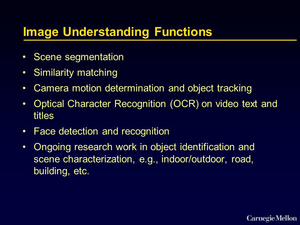 Image Understanding Functions Scene segmentation Similarity matching Camera motion determination and object tracking Optical Character Recognition (OCR) on video text and titles Face detection and recognition Ongoing research work in object identification and scene characterization, e.g., indoor/outdoor, road, building, etc.