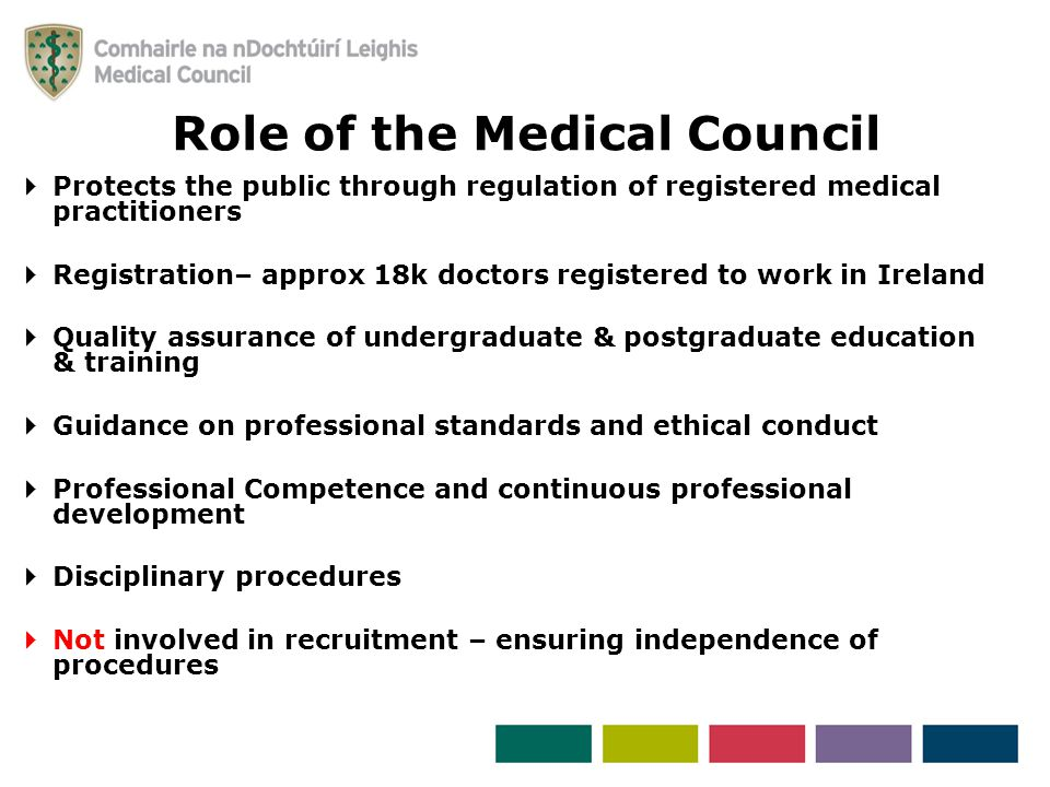  Protects the public through regulation of registered medical practitioners  Registration– approx 18k doctors registered to work in Ireland  Quality assurance of undergraduate & postgraduate education & training  Guidance on professional standards and ethical conduct  Professional Competence and continuous professional development  Disciplinary procedures  Not involved in recruitment – ensuring independence of procedures Role of the Medical Council