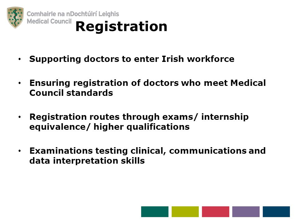Supporting doctors to enter Irish workforce Ensuring registration of doctors who meet Medical Council standards Registration routes through exams/ internship equivalence/ higher qualifications Examinations testing clinical, communications and data interpretation skills Registration
