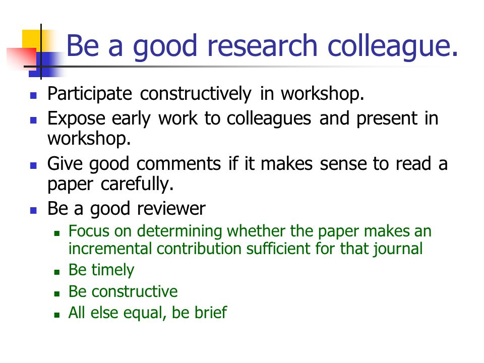 Be a good research colleague. Participate constructively in workshop.
