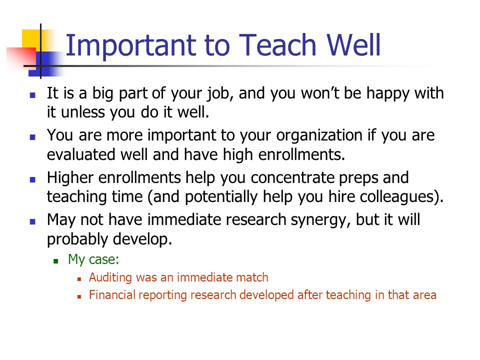 Important to Teach Well It is a big part of your job, and you won't be happy with it unless you do it well.