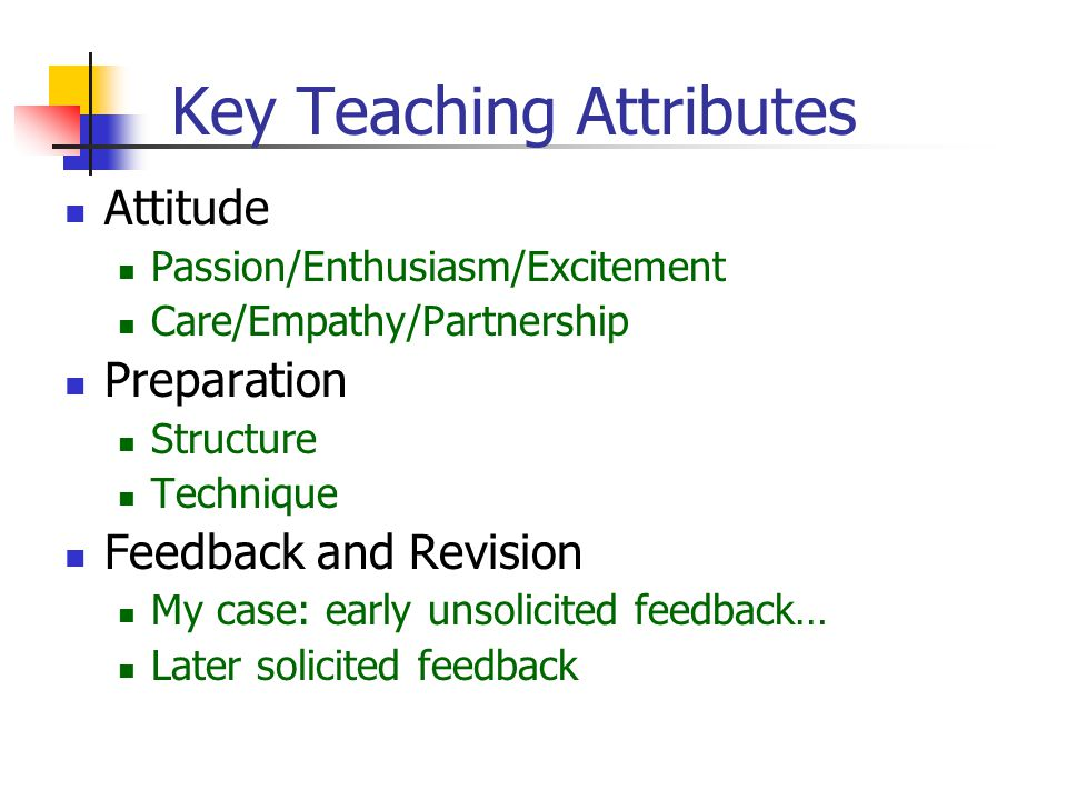 Key Teaching Attributes Attitude Passion/Enthusiasm/Excitement Care/Empathy/Partnership Preparation Structure Technique Feedback and Revision My case: early unsolicited feedback… Later solicited feedback