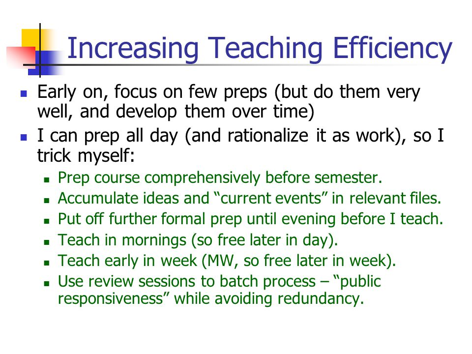 Increasing Teaching Efficiency Early on, focus on few preps (but do them very well, and develop them over time) I can prep all day (and rationalize it as work), so I trick myself: Prep course comprehensively before semester.