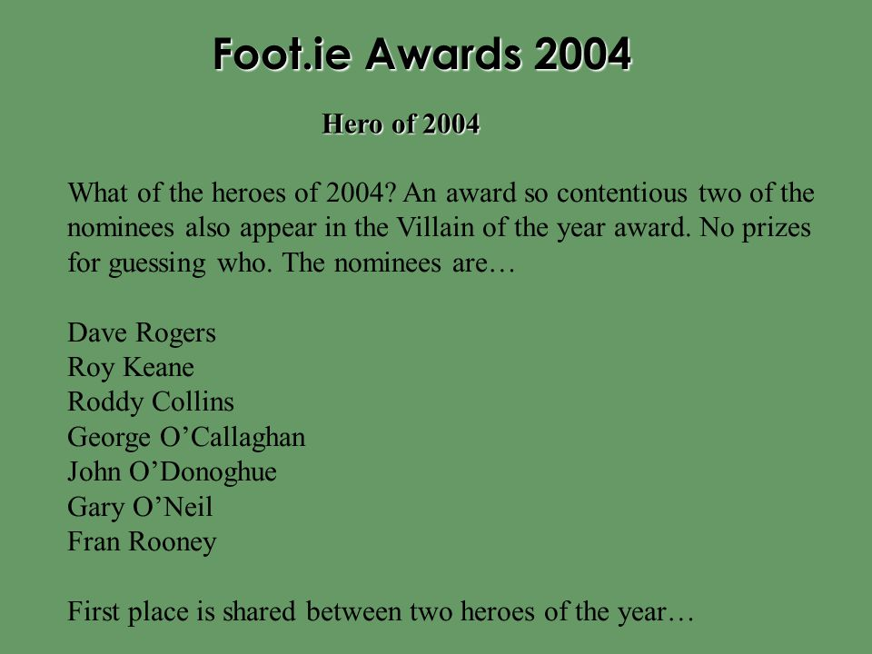 Foot.ie Awards 2004 What of the heroes of 2004? An award so contentious two of the nominees also appear in the Villain of the year award. No prizes fo