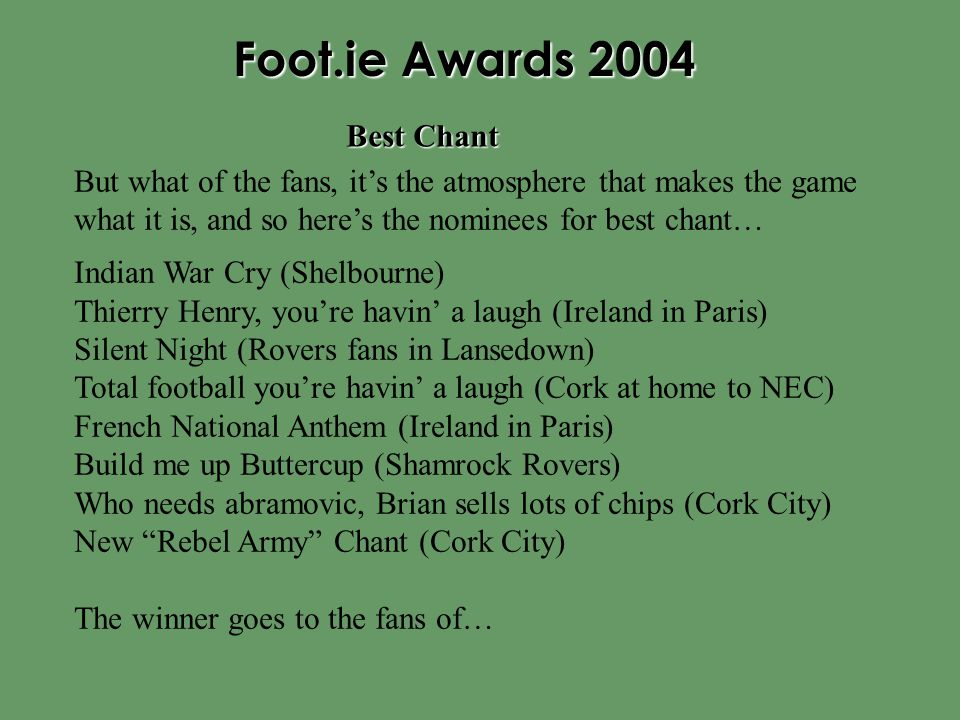 Foot.ie Awards 2004 But what of the fans, it's the atmosphere that makes the game what it is, and so here's the nominees for best chant… Indian War Cry (Shelbourne) Thierry Henry, you're havin' a laugh (Ireland in Paris) Silent Night (Rovers fans in Lansedown) Total football you're havin' a laugh (Cork at home to NEC) French National Anthem (Ireland in Paris) Build me up Buttercup (Shamrock Rovers) Who needs abramovic, Brian sells lots of chips (Cork City) New Rebel Army Chant (Cork City) The winner goes to the fans of… Best Chant