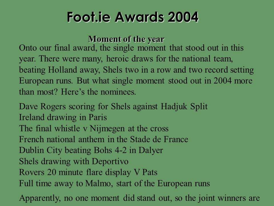 Foot.ie Awards 2004 Onto our final award, the single moment that stood out in this year. There were many, heroic draws for the national team, beating