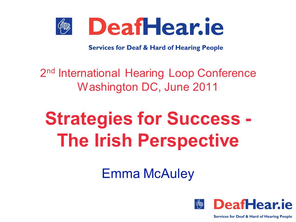 2 nd International Hearing Loop Conference Washington DC, June 2011 Strategies for Success - The Irish Perspective Emma McAuley
