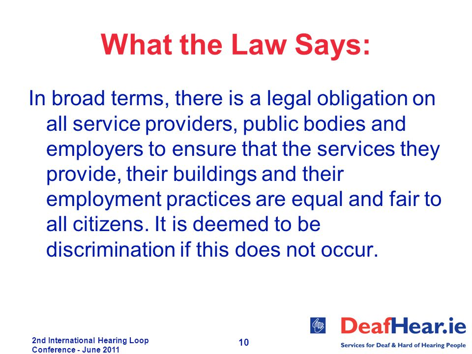 2nd International Hearing Loop Conference - June 2011 10 What the Law Says: In broad terms, there is a legal obligation on all service providers, publ