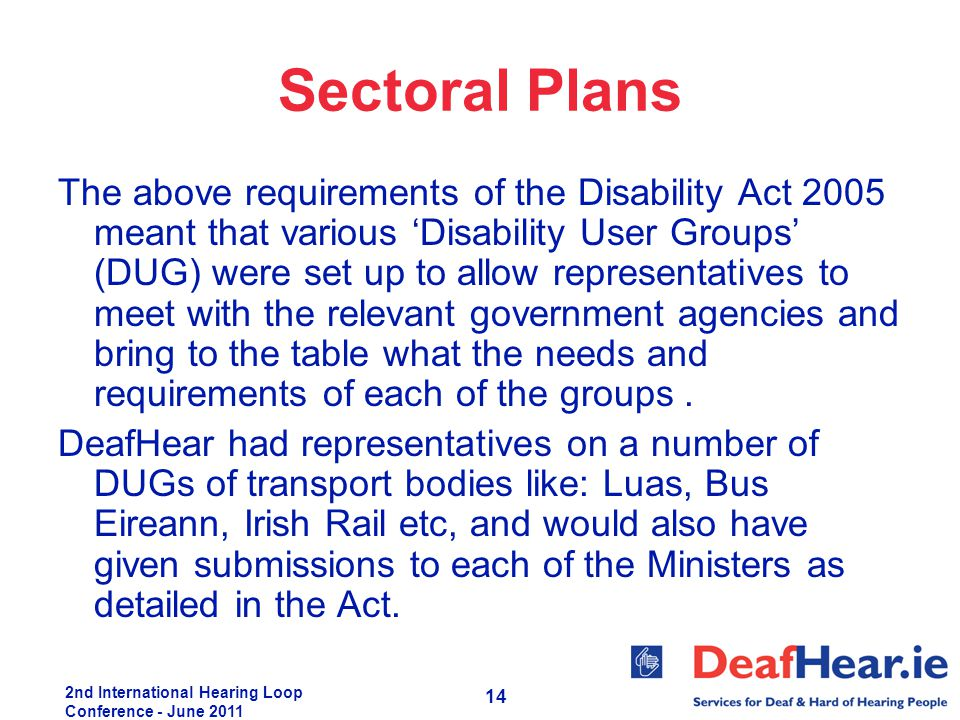 2nd International Hearing Loop Conference - June 2011 14 Sectoral Plans The above requirements of the Disability Act 2005 meant that various 'Disabili