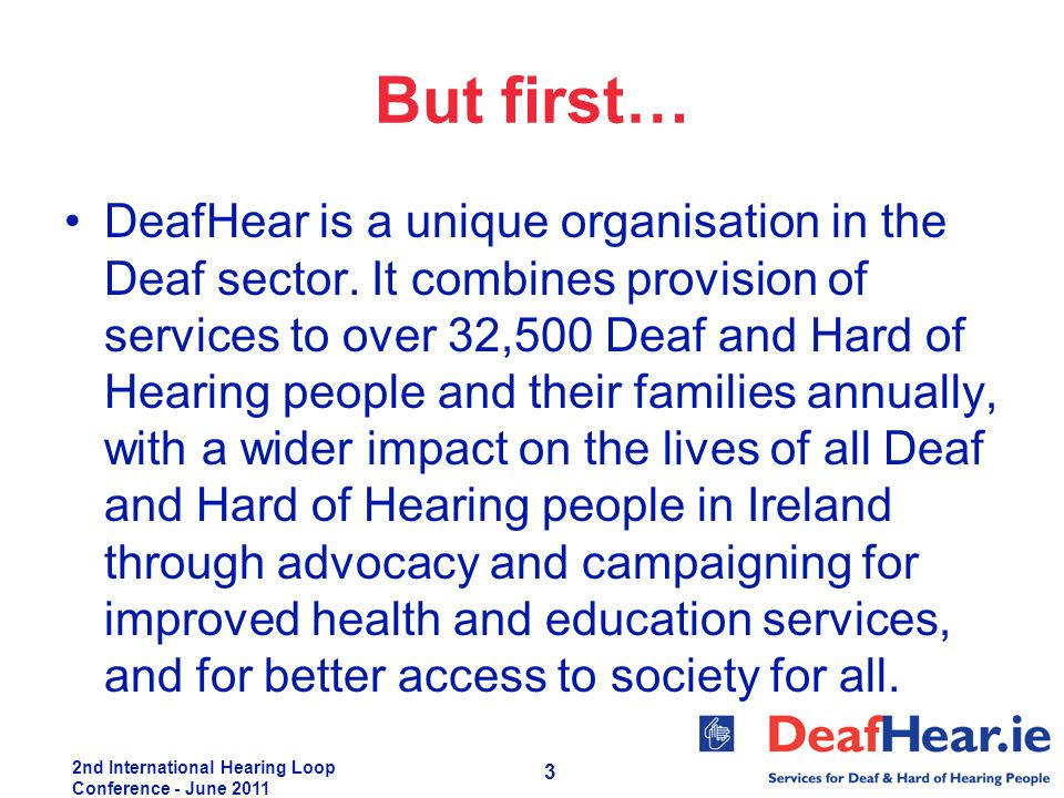 2nd International Hearing Loop Conference - June 2011 3 But first… DeafHear is a unique organisation in the Deaf sector. It combines provision of serv