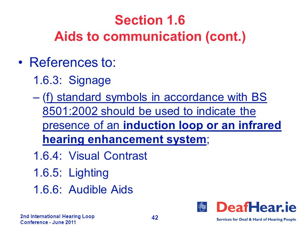 2nd International Hearing Loop Conference - June 2011 42 Section 1.6 Aids to communication (cont.) References to: 1.6.3: Signage –(f) standard symbols