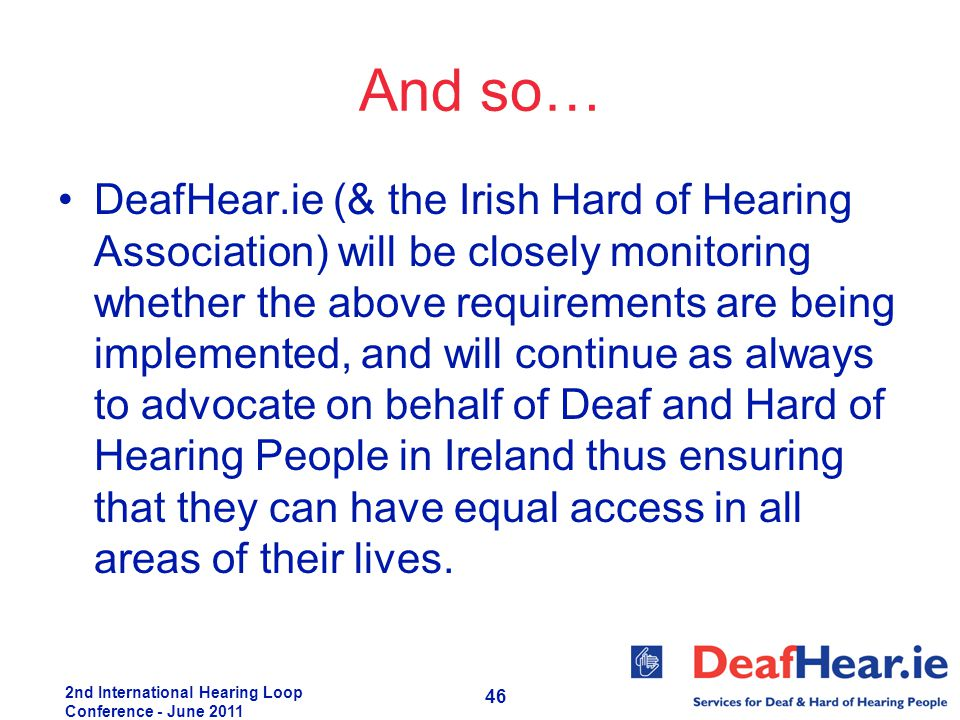 2nd International Hearing Loop Conference - June 2011 46 And so… DeafHear.ie (& the Irish Hard of Hearing Association) will be closely monitoring whet