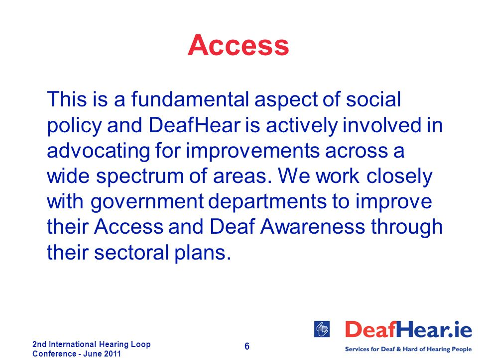 2nd International Hearing Loop Conference - June 2011 6 Access This is a fundamental aspect of social policy and DeafHear is actively involved in advo