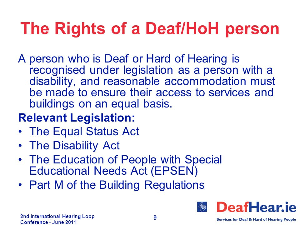 2nd International Hearing Loop Conference - June 2011 9 The Rights of a Deaf/HoH person A person who is Deaf or Hard of Hearing is recognised under le