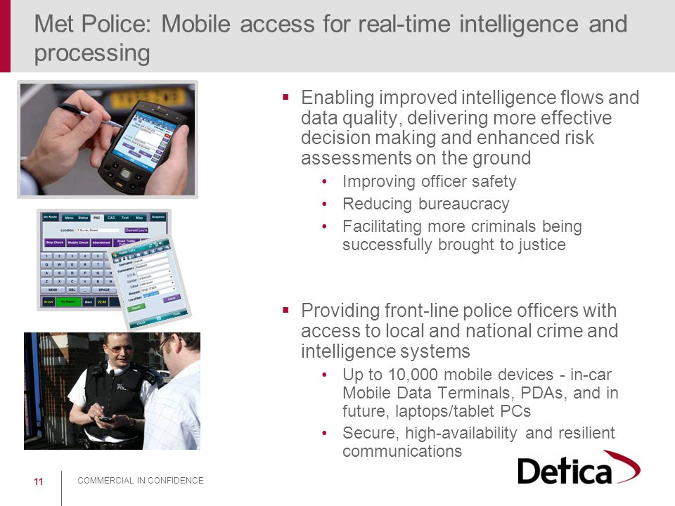 COMMERCIAL IN CONFIDENCE 11 Met Police: Mobile access for real-time intelligence and processing  Enabling improved intelligence flows and data qualit