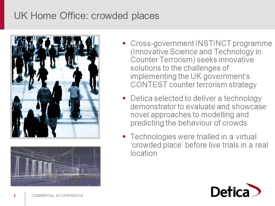 COMMERCIAL IN CONFIDENCE 77 UK Home Office: crowded places  Cross-government INSTINCT programme (Innovative Science and Technology in Counter Terrori