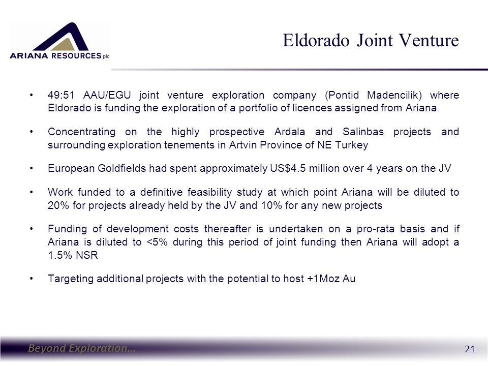 Beyond Exploration… 21 Eldorado Joint Venture 49:51 AAU/EGU joint venture exploration company (Pontid Madencilik) where Eldorado is funding the exploration of a portfolio of licences assigned from Ariana Concentrating on the highly prospective Ardala and Salinbas projects and surrounding exploration tenements in Artvin Province of NE Turkey European Goldfields had spent approximately US$4.5 million over 4 years on the JV Work funded to a definitive feasibility study at which point Ariana will be diluted to 20% for projects already held by the JV and 10% for any new projects Funding of development costs thereafter is undertaken on a pro-rata basis and if Ariana is diluted to <5% during this period of joint funding then Ariana will adopt a 1.5% NSR Targeting additional projects with the potential to host +1Moz Au