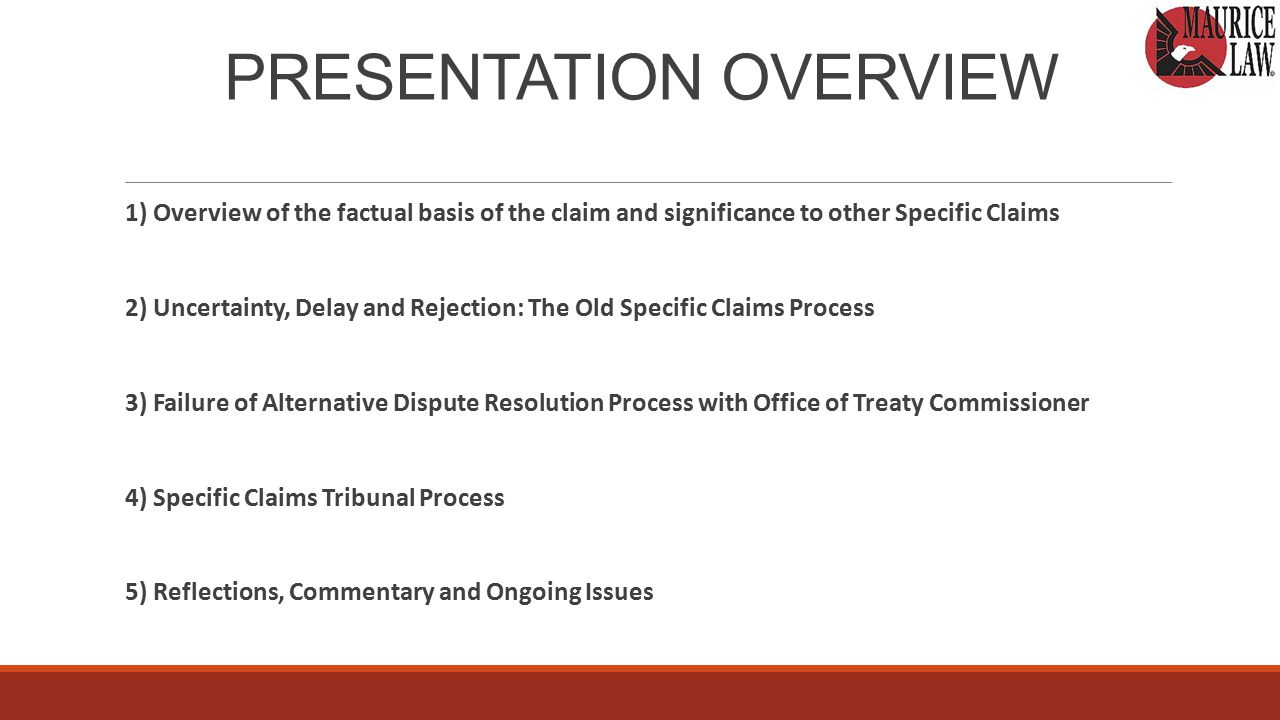 The Specific Claims Tribunal Process Themes of the Tribunal Process Emerging from the Treaty Annuities Claim 1)Claimants cannot rely on their original specific claims submission – different standards apply 2)Constantly expanding area of dispute (departure from scope of Claims Submission) 3)Although judicial efficiency and reconciliation lie at the core of the Tribunal process, this is very much an adversarial process 4)Tribunal strongly encourages parties to develop hearing process and evidentiary record by agreement 5)Although the SCTA states that flexible rules of evidence apply to Tribunal proceedings, the Crown resists reliance on secondary sources and applications disputing admissibility of evidence and expert reports are common 6)Crown reluctant to submit evidence, except through experts