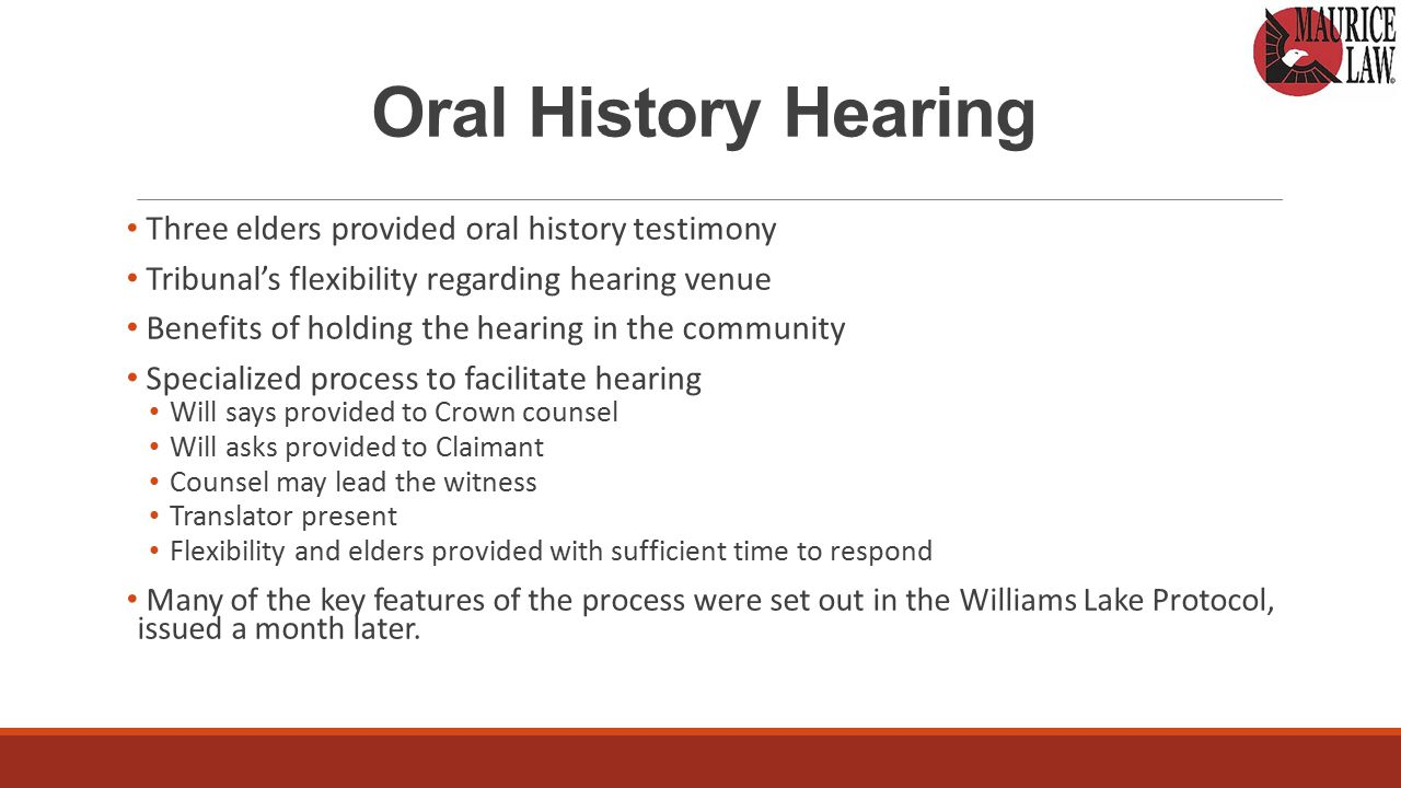 Oral History Hearing Three elders provided oral history testimony Tribunal's flexibility regarding hearing venue Benefits of holding the hearing in the community Specialized process to facilitate hearing Will says provided to Crown counsel Will asks provided to Claimant Counsel may lead the witness Translator present Flexibility and elders provided with sufficient time to respond Many of the key features of the process were set out in the Williams Lake Protocol, issued a month later.
