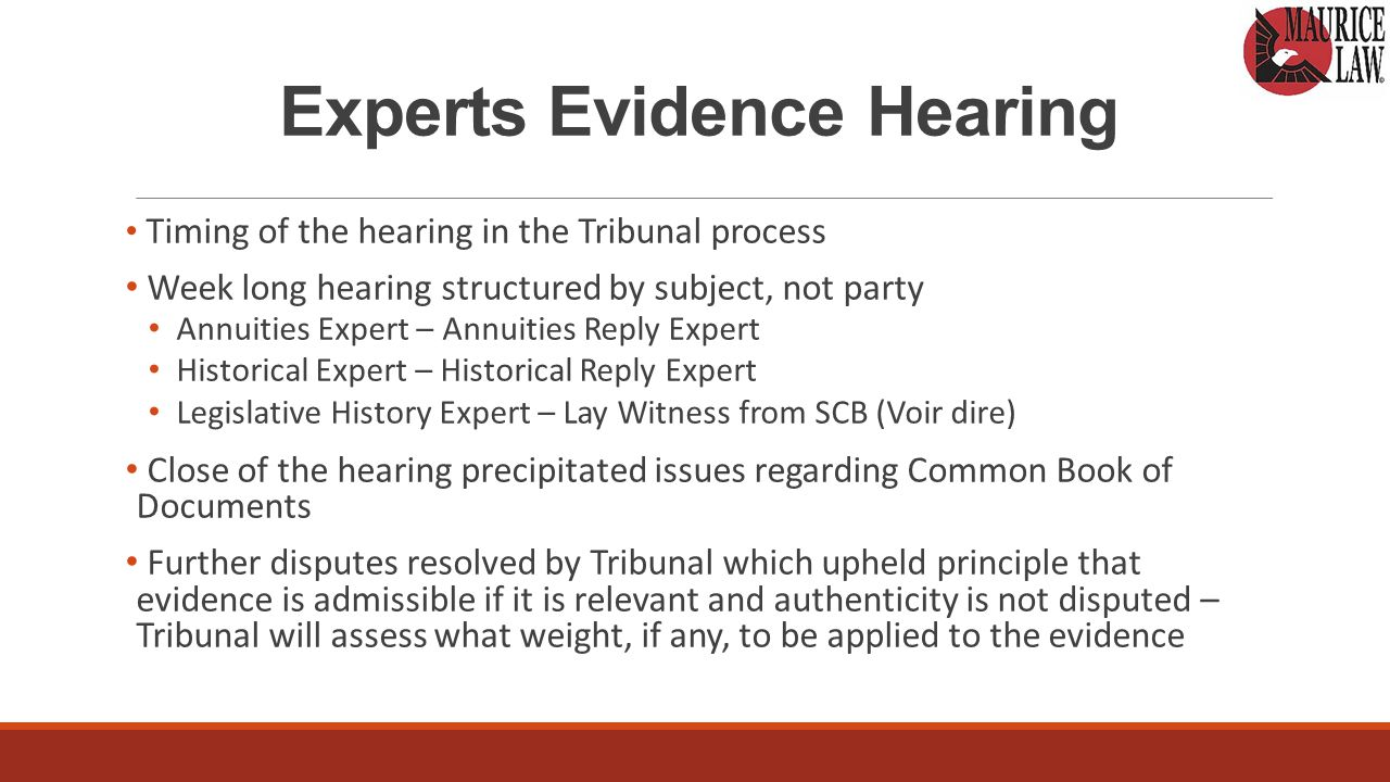 Experts Evidence Hearing Timing of the hearing in the Tribunal process Week long hearing structured by subject, not party Annuities Expert – Annuities Reply Expert Historical Expert – Historical Reply Expert Legislative History Expert – Lay Witness from SCB (Voir dire) Close of the hearing precipitated issues regarding Common Book of Documents Further disputes resolved by Tribunal which upheld principle that evidence is admissible if it is relevant and authenticity is not disputed – Tribunal will assess what weight, if any, to be applied to the evidence