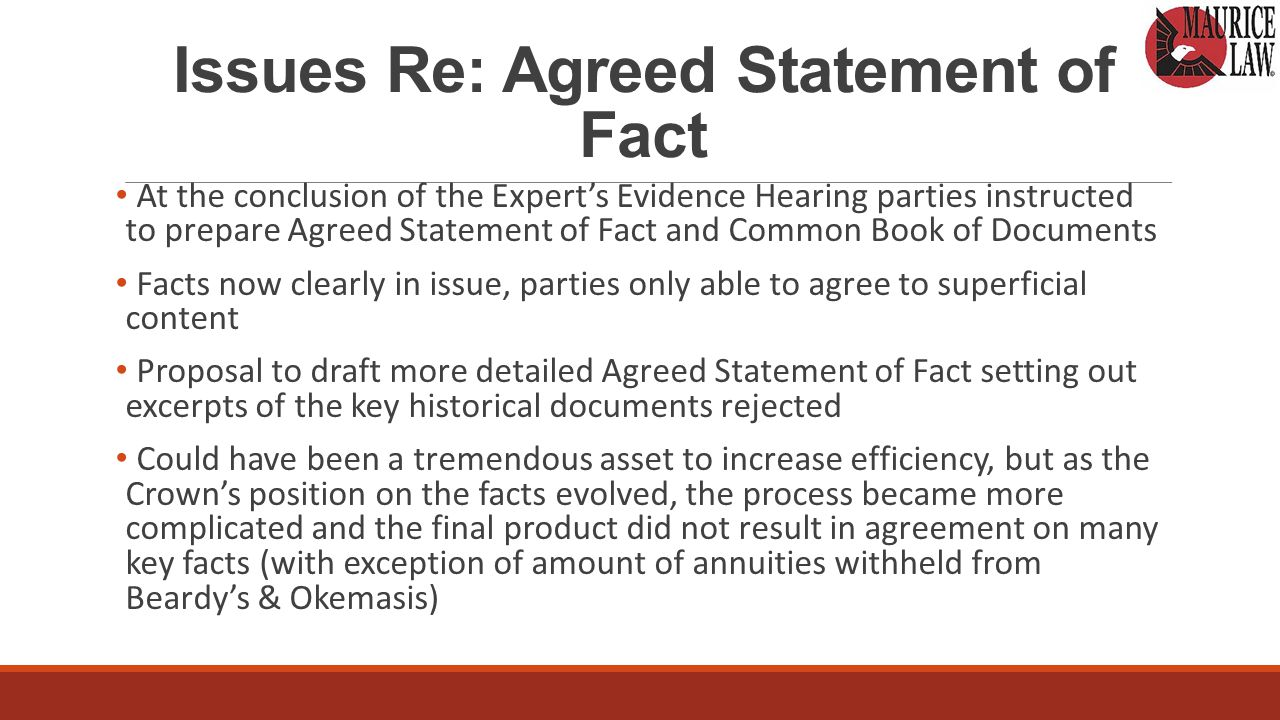 Issues Re: Agreed Statement of Fact At the conclusion of the Expert's Evidence Hearing parties instructed to prepare Agreed Statement of Fact and Common Book of Documents Facts now clearly in issue, parties only able to agree to superficial content Proposal to draft more detailed Agreed Statement of Fact setting out excerpts of the key historical documents rejected Could have been a tremendous asset to increase efficiency, but as the Crown's position on the facts evolved, the process became more complicated and the final product did not result in agreement on many key facts (with exception of amount of annuities withheld from Beardy's & Okemasis)