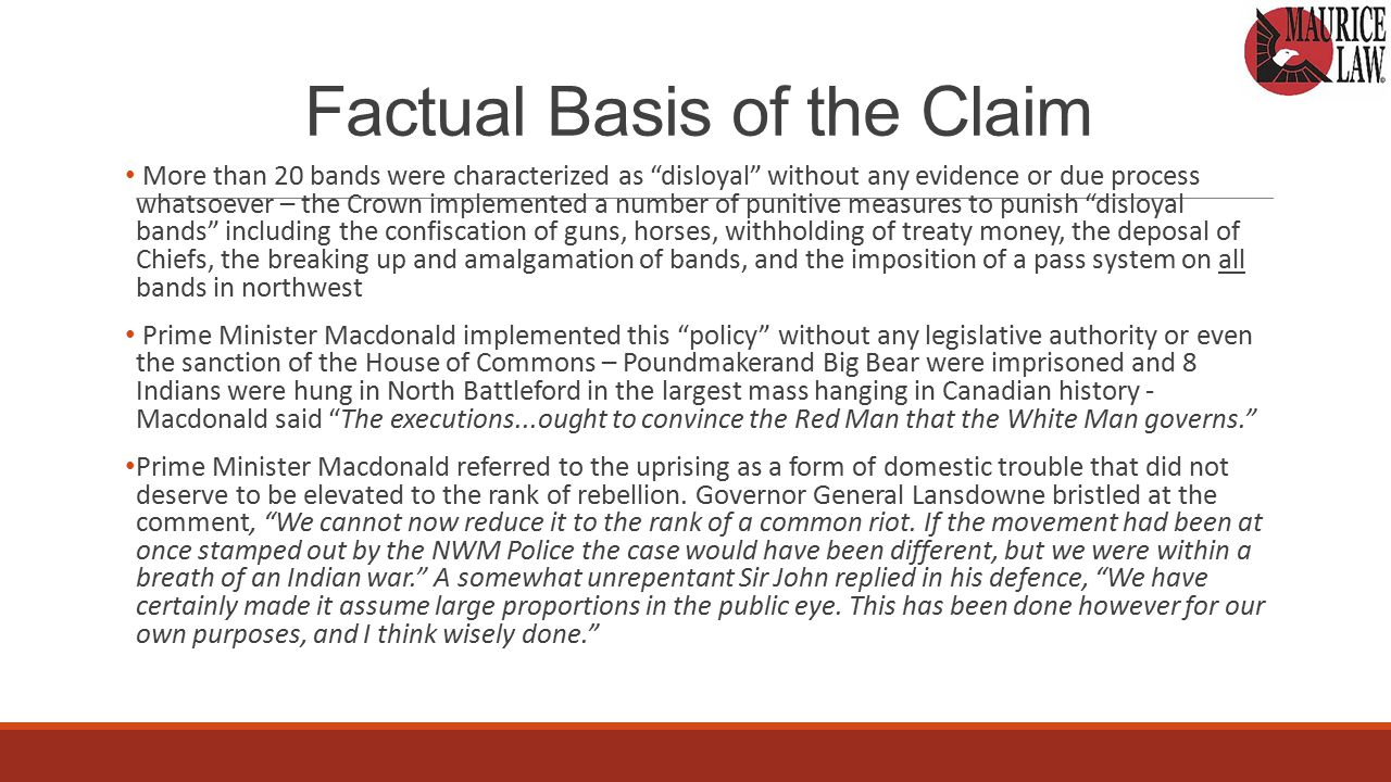 Factual Basis of the Claim Claim for the Crown's unlawful termination of treaty annuity payments to the members of the Beardy's and Okemasis Bands in the wake of the 1885 Northwest Rebellion (the Rebellion ) Annuity payments, and other coercive measures implemented against the members of Treaty 4 & Treaty 6 First Nations unilaterally labeled as disloyal by the Crown for alleged participation in the Rebellion Termination of annuity payments forms only part of the coercive measures implemented by the Crown against so-called disloyal Bands in the wake of the Rebellion 12 other analogous claims by Treaty 4 & Treaty 6 First Nations with essentially identical fact patterns.