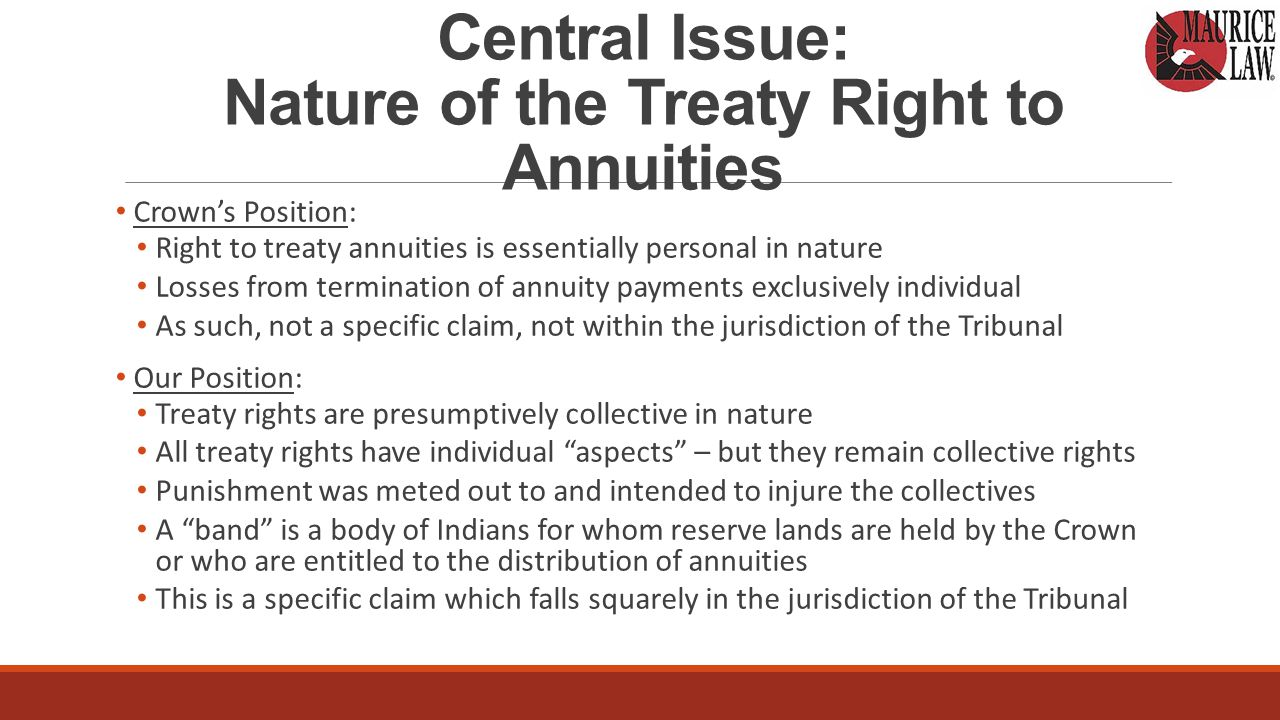 Central Issue: Nature of the Treaty Right to Annuities Crown's Position: Right to treaty annuities is essentially personal in nature Losses from termination of annuity payments exclusively individual As such, not a specific claim, not within the jurisdiction of the Tribunal Our Position: Treaty rights are presumptively collective in nature All treaty rights have individual aspects – but they remain collective rights Punishment was meted out to and intended to injure the collectives A band is a body of Indians for whom reserve lands are held by the Crown or who are entitled to the distribution of annuities This is a specific claim which falls squarely in the jurisdiction of the Tribunal