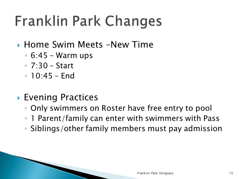  Home Swim Meets –New Time ◦ 6:45 – Warm ups ◦ 7:30 – Start ◦ 10:45 – End  Evening Practices ◦ Only swimmers on Roster have free entry to pool ◦ 1 Parent/family can enter with swimmers with Pass ◦ Siblings/other family members must pay admission Franklin Park Stingrays15
