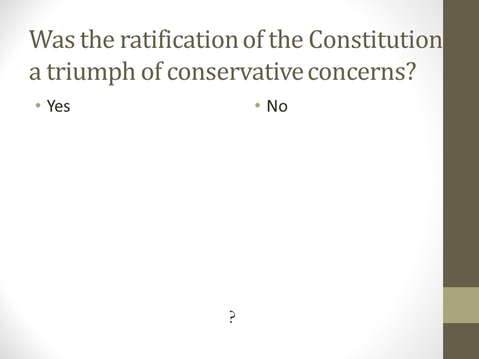 Was the ratification of the Constitution a triumph of conservative concerns Yes No