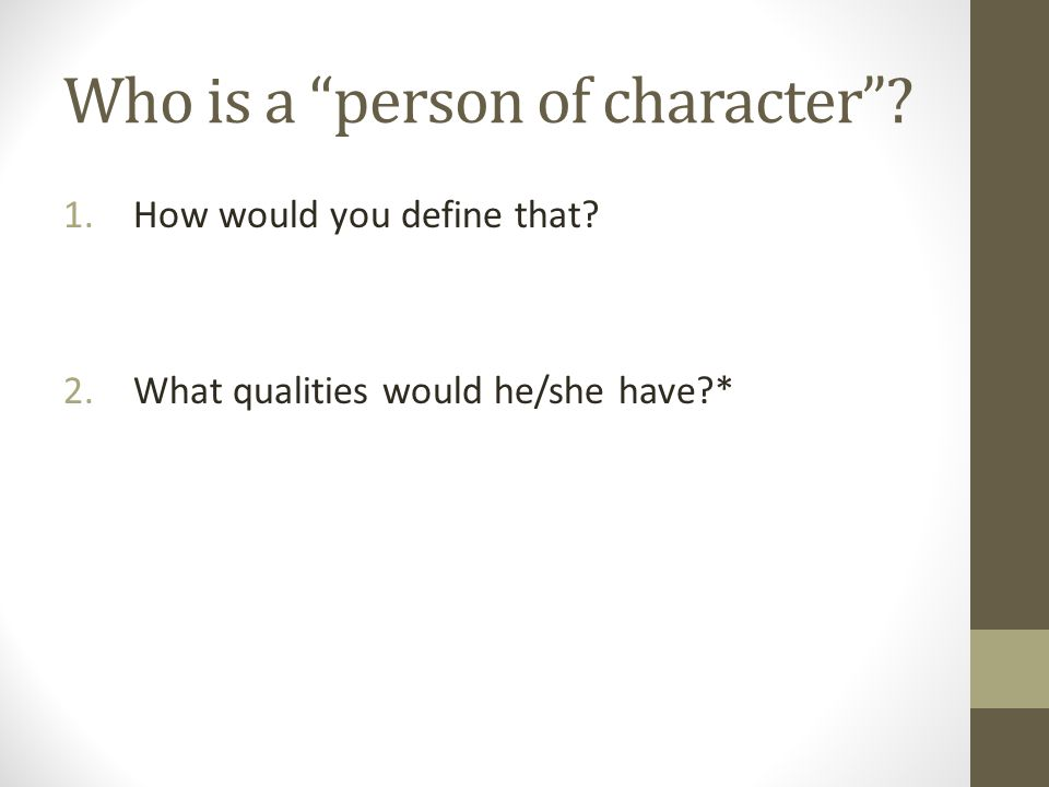 Who is a person of character 1.How would you define that 2.What qualities would he/she have *