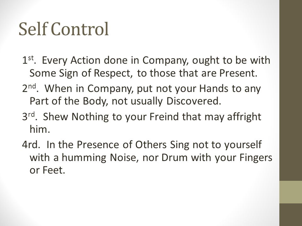 Self Control 1 st. Every Action done in Company, ought to be with Some Sign of Respect, to those that are Present. 2 nd. When in Company, put not your