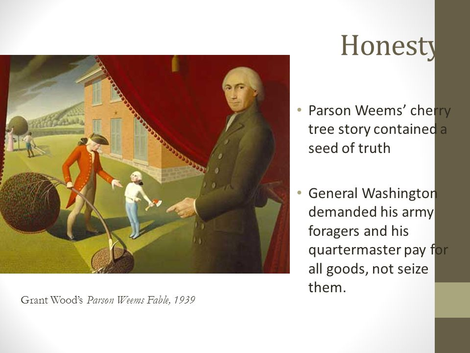 Honesty Parson Weems' cherry tree story contained a seed of truth General Washington demanded his army foragers and his quartermaster pay for all goods, not seize them.