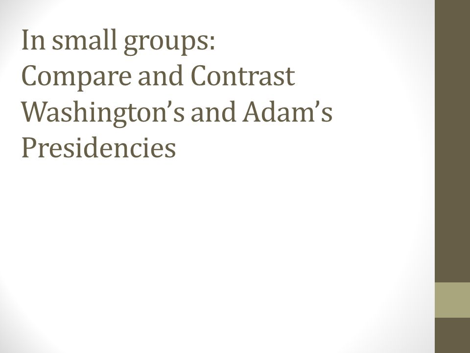In small groups: Compare and Contrast Washington's and Adam's Presidencies