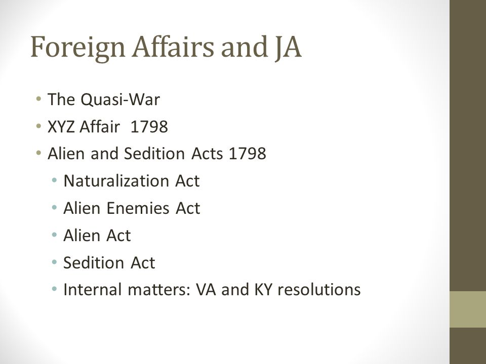 Foreign Affairs and JA The Quasi-War XYZ Affair 1798 Alien and Sedition Acts 1798 Naturalization Act Alien Enemies Act Alien Act Sedition Act Internal matters: VA and KY resolutions
