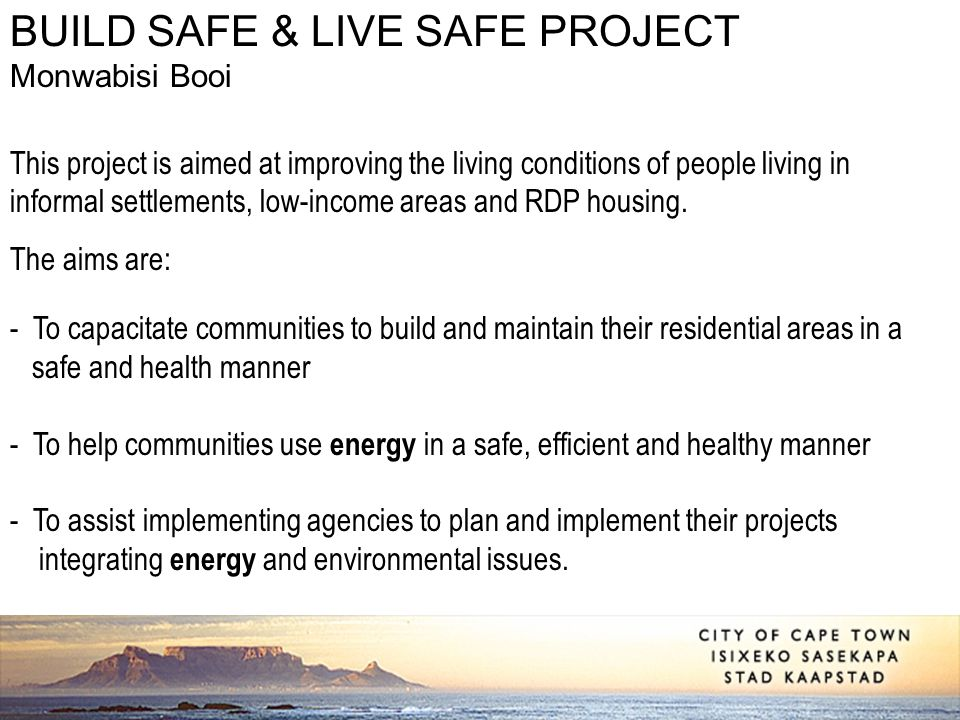 BUILD SAFE & LIVE SAFE PROJECT Monwabisi Booi This project is aimed at improving the living conditions of people living in informal settlements, low-i