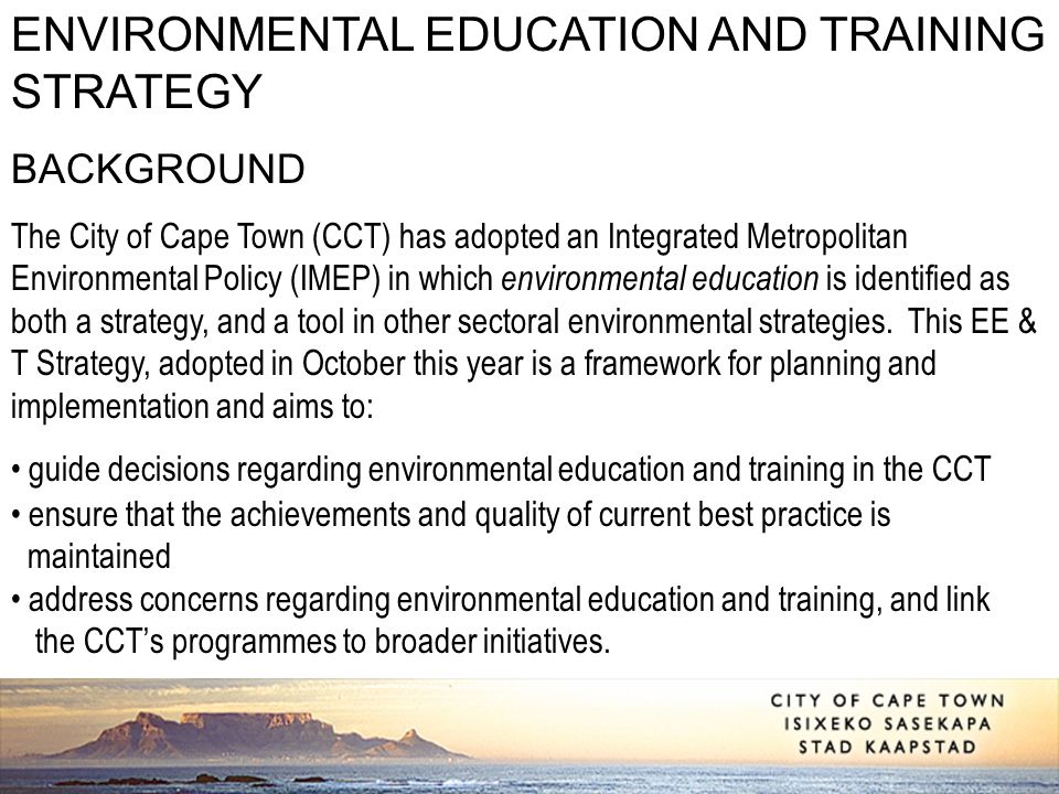 ENVIRONMENTAL EDUCATION AND TRAINING STRATEGY BACKGROUND The City of Cape Town (CCT) has adopted an Integrated Metropolitan Environmental Policy (IMEP) in which environmental education is identified as both a strategy, and a tool in other sectoral environmental strategies.