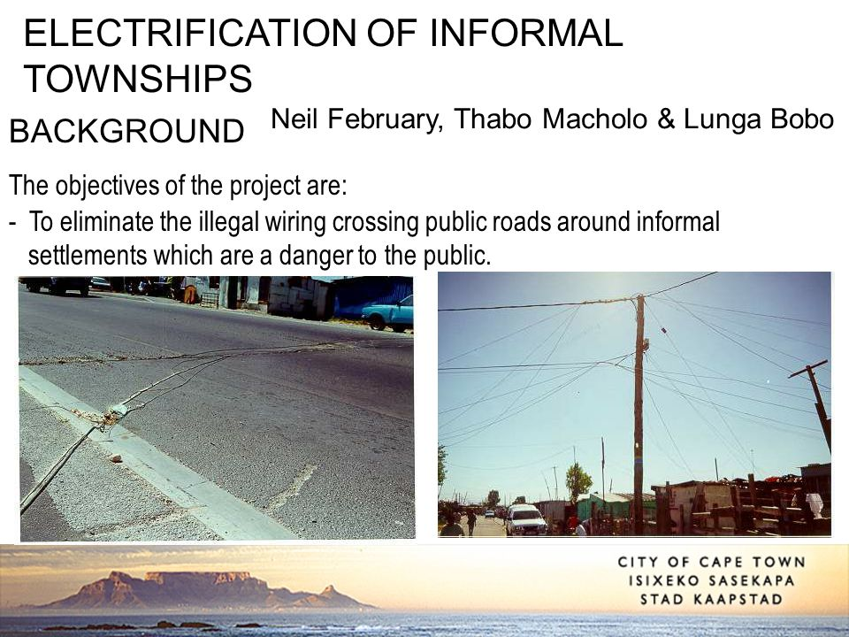 ELECTRIFICATION OF INFORMAL TOWNSHIPS Neil February, Thabo Macholo & Lunga Bobo BACKGROUND The objectives of the project are: - To eliminate the illeg