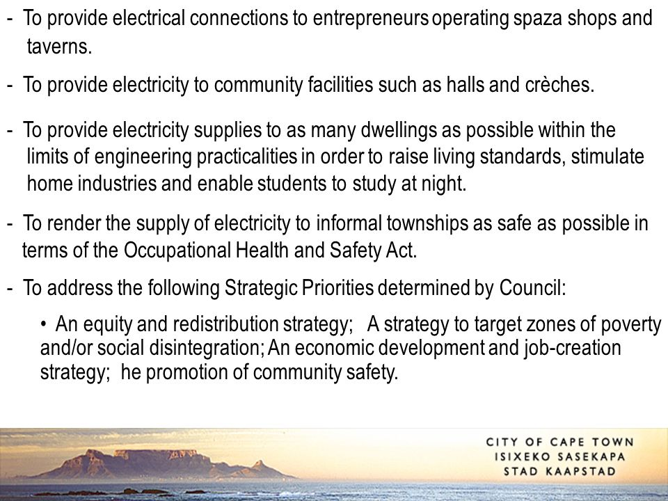 - To provide electrical connections to entrepreneurs operating spaza shops and taverns. - To provide electricity to community facilities such as halls