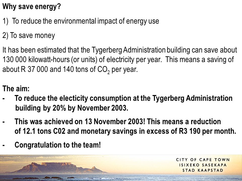 Why save energy? 1) To reduce the environmental impact of energy use 2) To save money It has been estimated that the Tygerberg Administration building