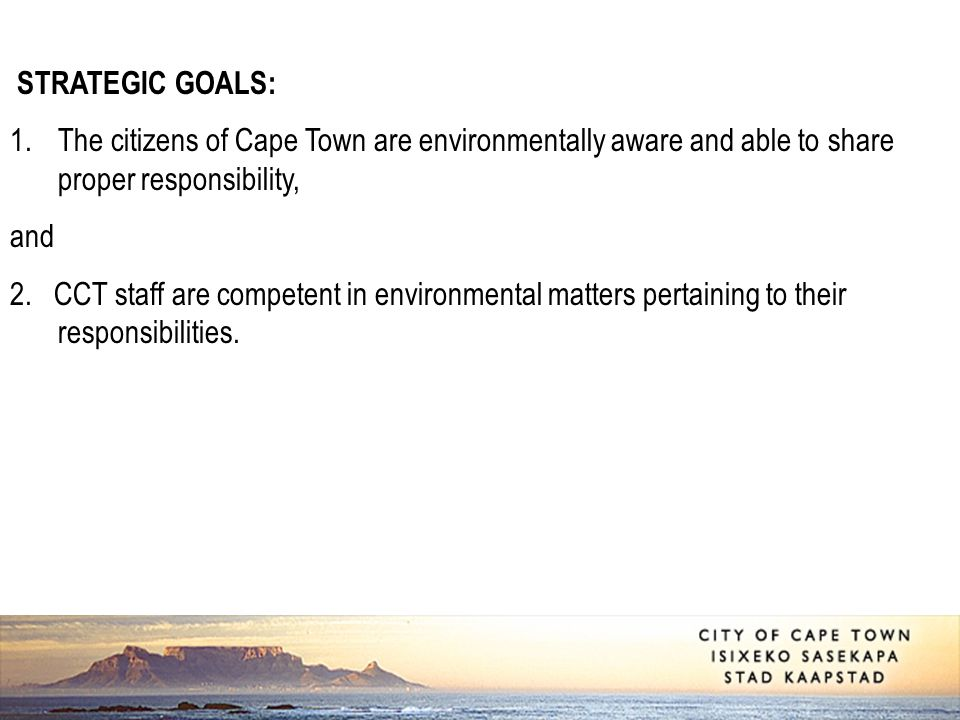 STRATEGIC GOALS: 1.The citizens of Cape Town are environmentally aware and able to share proper responsibility, and 2.