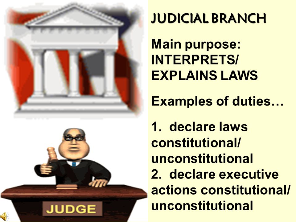 EXECUTIVE BRANCH Main purpose: ENFORCE/ CARRY OUT LAWS Examples of duties… serve as commander in chief of armed forces negotiate treaties appoint advi