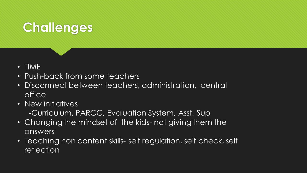 Challenges TIME Push-back from some teachers Disconnect between teachers, administration, central office New initiatives -Curriculum, PARCC, Evaluation System, Asst.