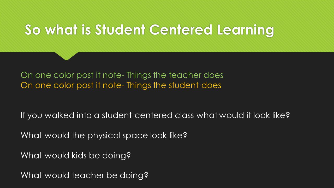 So what is Student Centered Learning On one color post it note- Things the teacher does On one color post it note- Things the student does If you walk