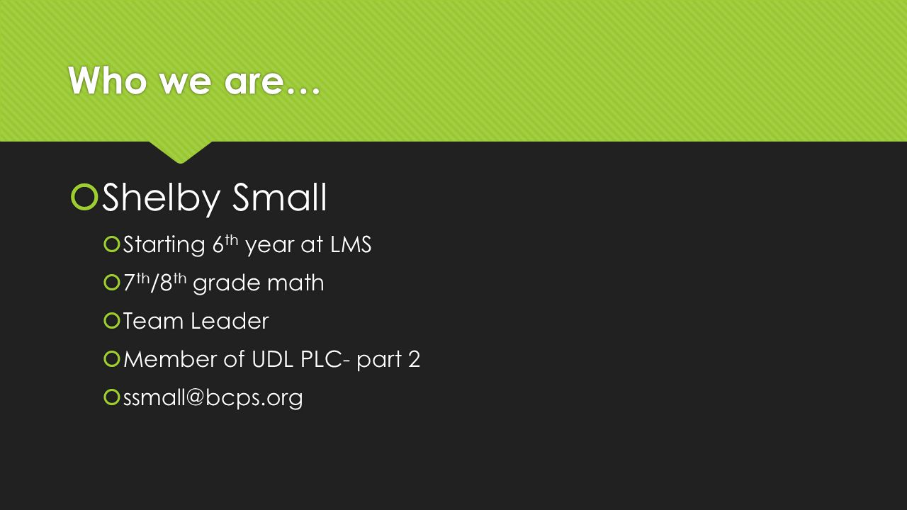 Who we are…  Shelby Small  Starting 6 th year at LMS  7 th /8 th grade math  Team Leader  Member of UDL PLC- part 2  ssmall@bcps.org  Shelby Small  Starting 6 th year at LMS  7 th /8 th grade math  Team Leader  Member of UDL PLC- part 2  ssmall@bcps.org